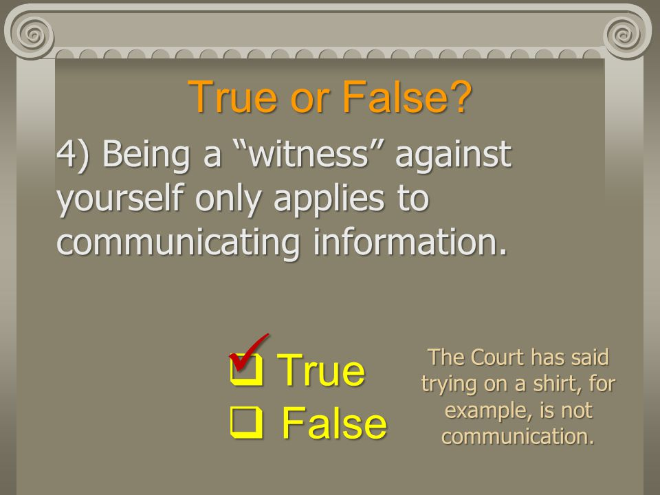 True or False.4) Being a witness against yourself only applies to communicating information.