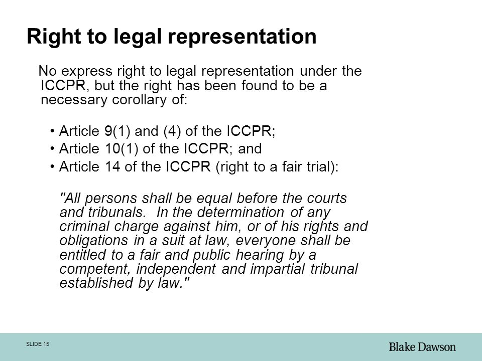 SLIDE 15 Right to legal representation No express right to legal representation under the ICCPR, but the right has been found to be a necessary corollary of: Article 9(1) and (4) of the ICCPR; Article 10(1) of the ICCPR; and Article 14 of the ICCPR (right to a fair trial): All persons shall be equal before the courts and tribunals.