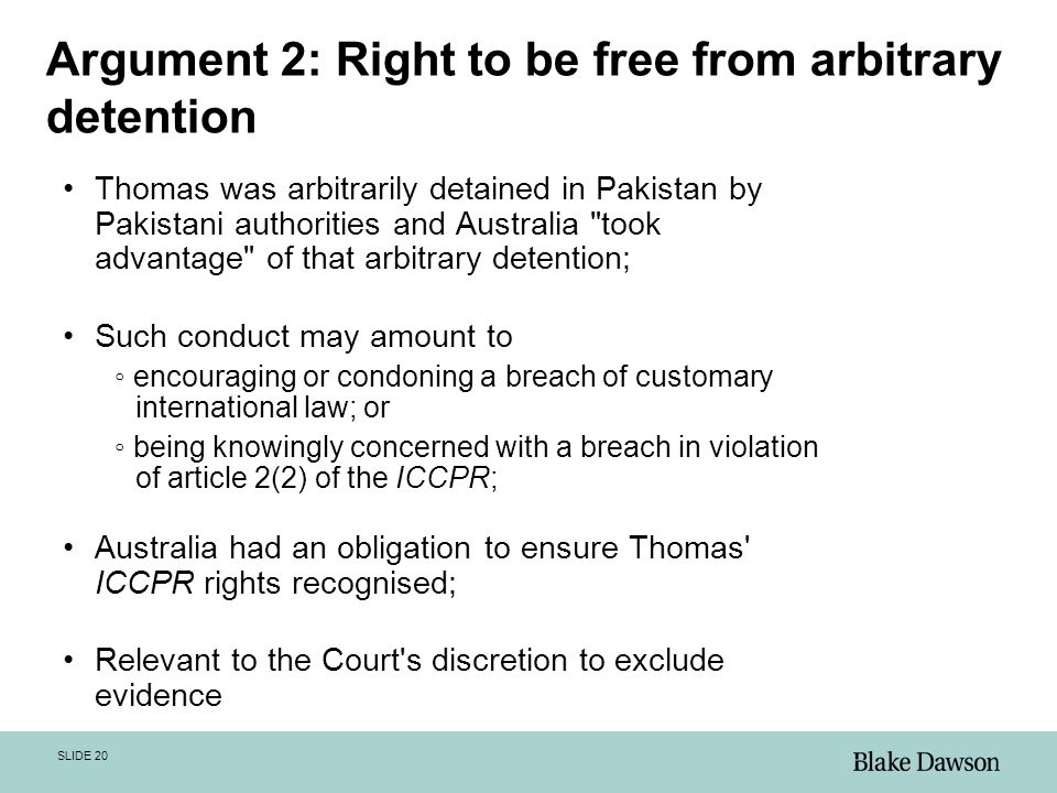 SLIDE 20 Argument 2: Right to be free from arbitrary detention Thomas was arbitrarily detained in Pakistan by Pakistani authorities and Australia took advantage of that arbitrary detention; Such conduct may amount to ◦ encouraging or condoning a breach of customary international law; or ◦ being knowingly concerned with a breach in violation of article 2(2) of the ICCPR; Australia had an obligation to ensure Thomas ICCPR rights recognised; Relevant to the Court s discretion to exclude evidence