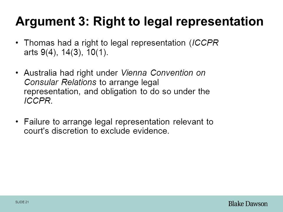 SLIDE 21 Argument 3: Right to legal representation Thomas had a right to legal representation (ICCPR arts 9(4), 14(3), 10(1).