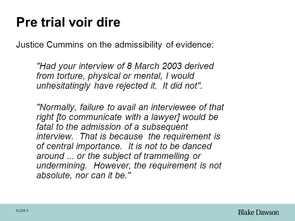 SLIDE 6 Pre trial voir dire Justice Cummins on the admissibility of evidence: Had your interview of 8 March 2003 derived from torture, physical or mental, I would unhesitatingly have rejected it.