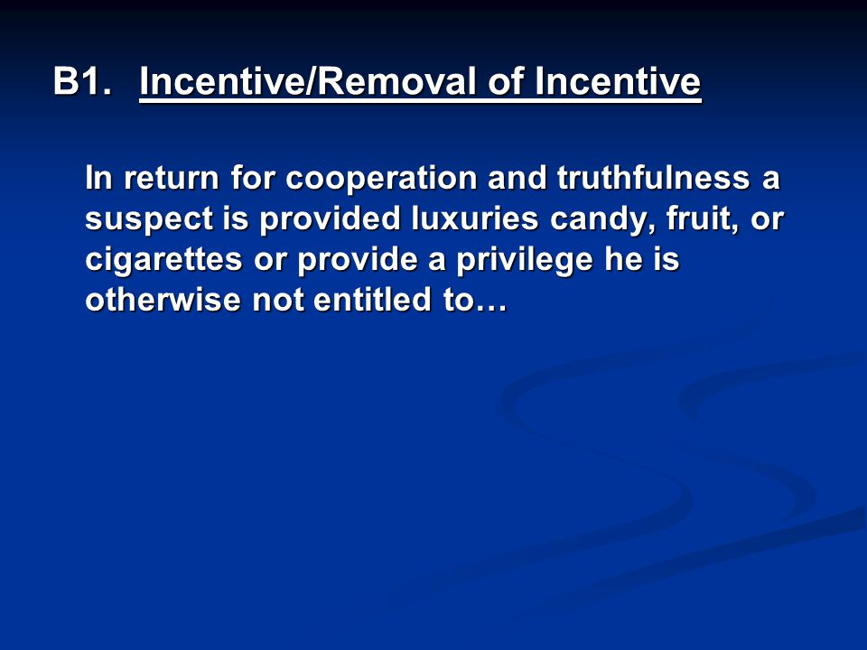 B1.Incentive/Removal of Incentive In return for cooperation and truthfulness a suspect is provided luxuries candy, fruit, or cigarettes or provide a privilege he is otherwise not entitled to…