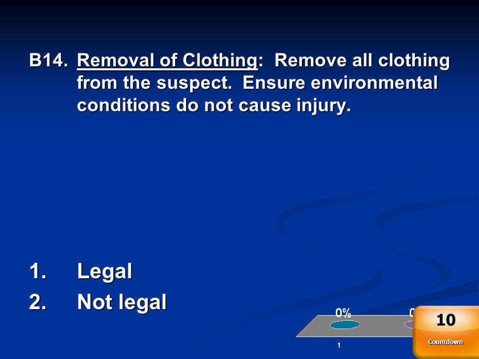 B14.Removal of Clothing: Remove all clothing from the suspect.