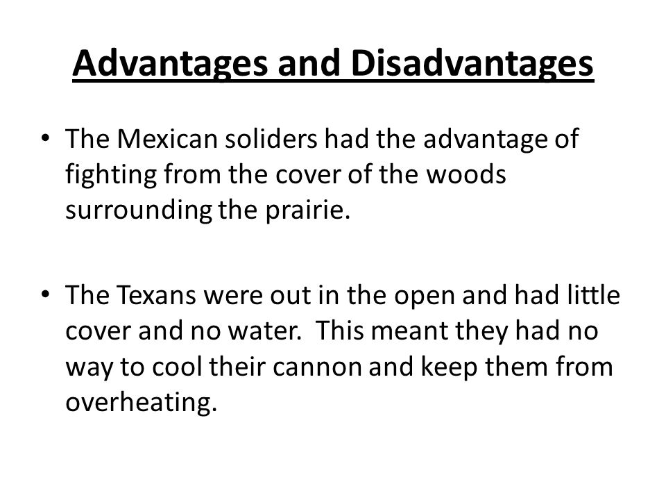 Advantages and Disadvantages The Mexican soliders had the advantage of fighting from the cover of the woods surrounding the prairie. The Texans were o