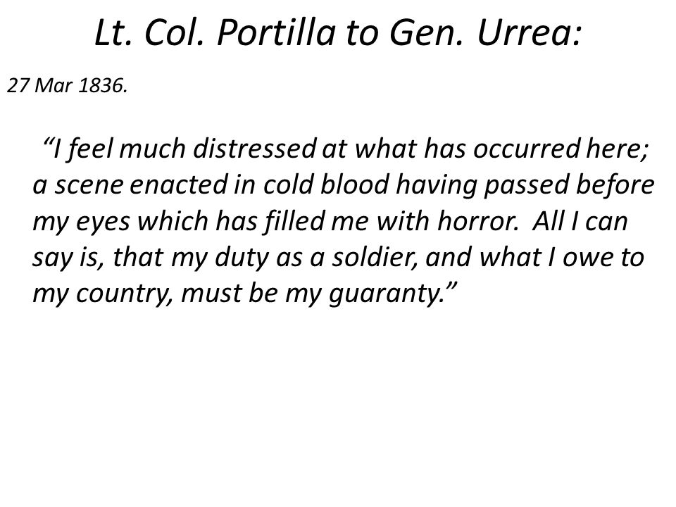 """Lt. Col. Portilla to Gen. Urrea: 27 Mar 1836. """"I feel much distressed at what has occurred here; a scene enacted in cold blood having passed before my"""