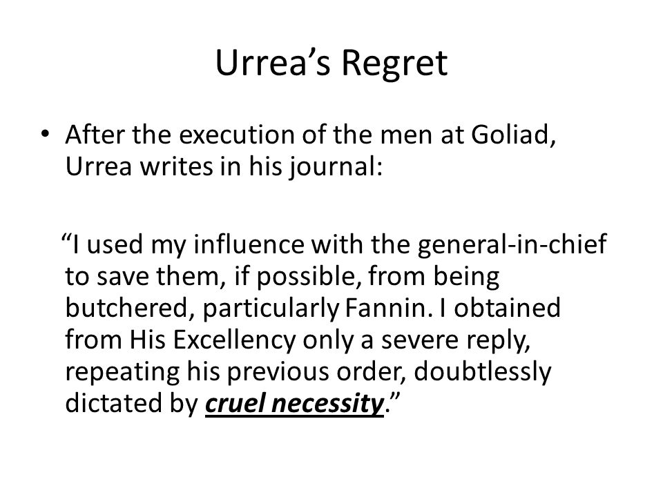 """Urrea's Regret After the execution of the men at Goliad, Urrea writes in his journal: """"I used my influence with the general-in-chief to save them, if"""