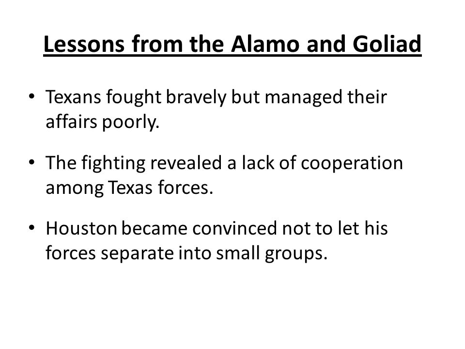 Lessons from the Alamo and Goliad Texans fought bravely but managed their affairs poorly. The fighting revealed a lack of cooperation among Texas forc