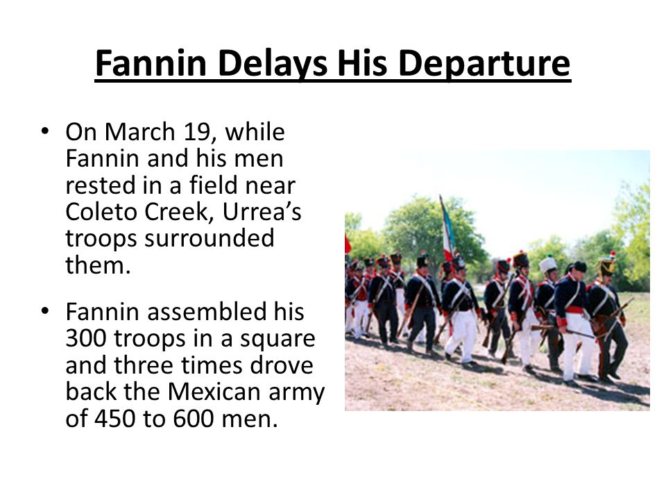Fannin Delays His Departure On March 19, while Fannin and his men rested in a field near Coleto Creek, Urrea's troops surrounded them. Fannin assemble