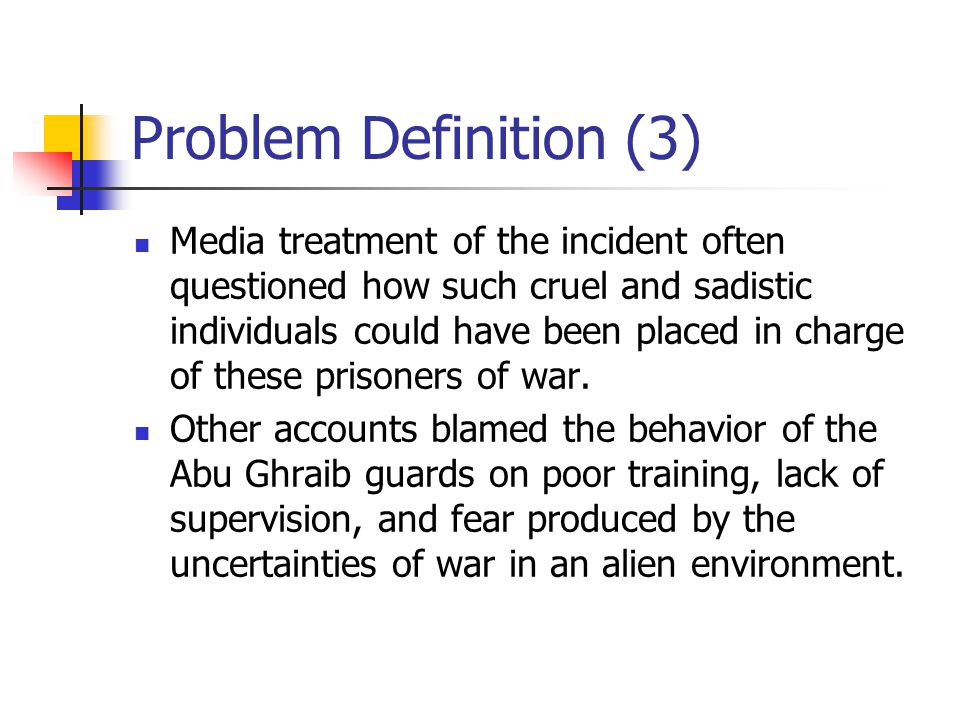 Problem Definition (3) Media treatment of the incident often questioned how such cruel and sadistic individuals could have been placed in charge of these prisoners of war.