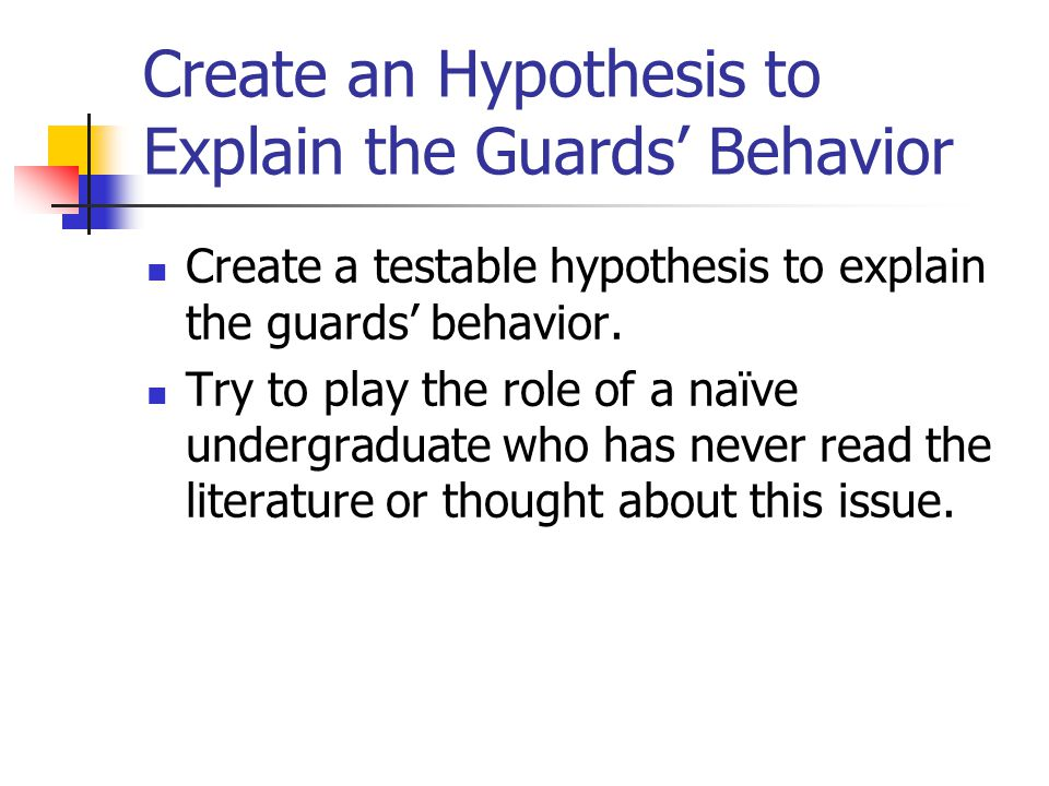 Create an Hypothesis to Explain the Guards' Behavior Create a testable hypothesis to explain the guards' behavior.