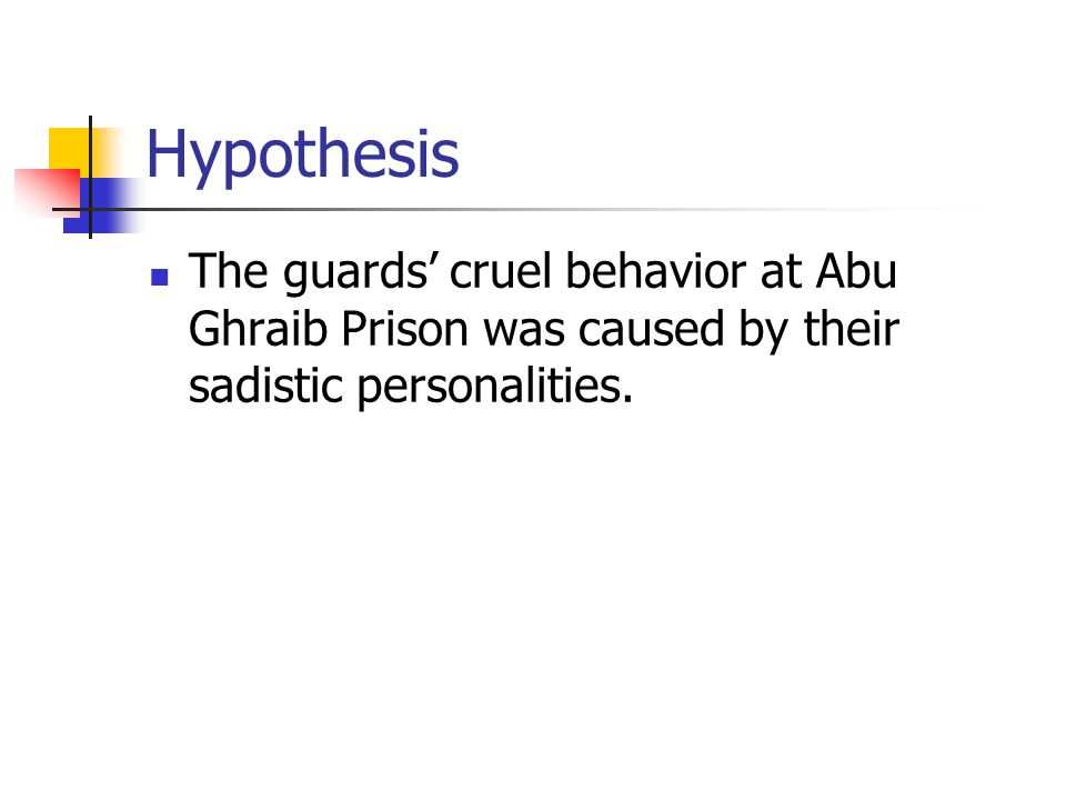 Hypothesis The guards' cruel behavior at Abu Ghraib Prison was caused by their sadistic personalities.
