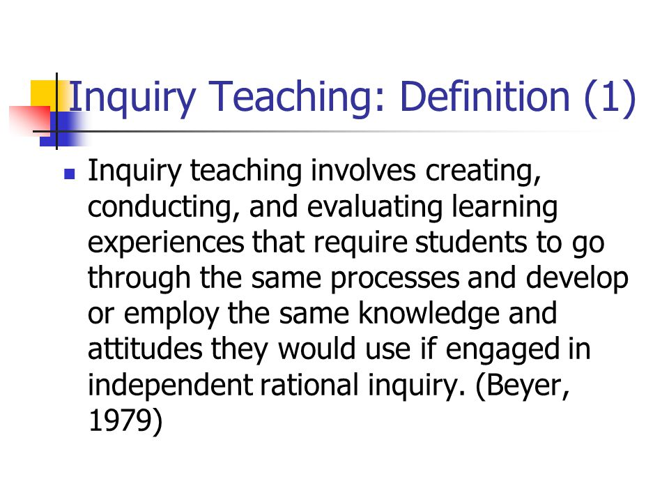 Inquiry Teaching: Definition (1) Inquiry teaching involves creating, conducting, and evaluating learning experiences that require students to go through the same processes and develop or employ the same knowledge and attitudes they would use if engaged in independent rational inquiry.
