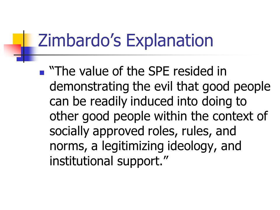 Zimbardo's Explanation The value of the SPE resided in demonstrating the evil that good people can be readily induced into doing to other good people within the context of socially approved roles, rules, and norms, a legitimizing ideology, and institutional support.