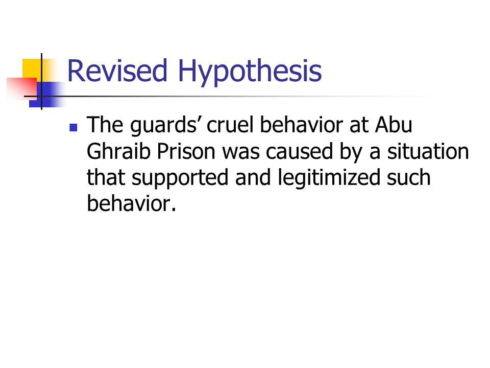 Revised Hypothesis The guards' cruel behavior at Abu Ghraib Prison was caused by a situation that supported and legitimized such behavior.
