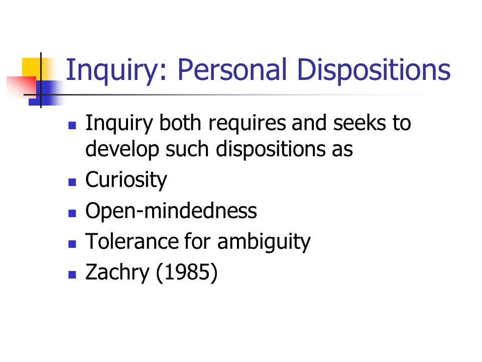 Inquiry: Personal Dispositions Inquiry both requires and seeks to develop such dispositions as Curiosity Open-mindedness Tolerance for ambiguity Zachry (1985)