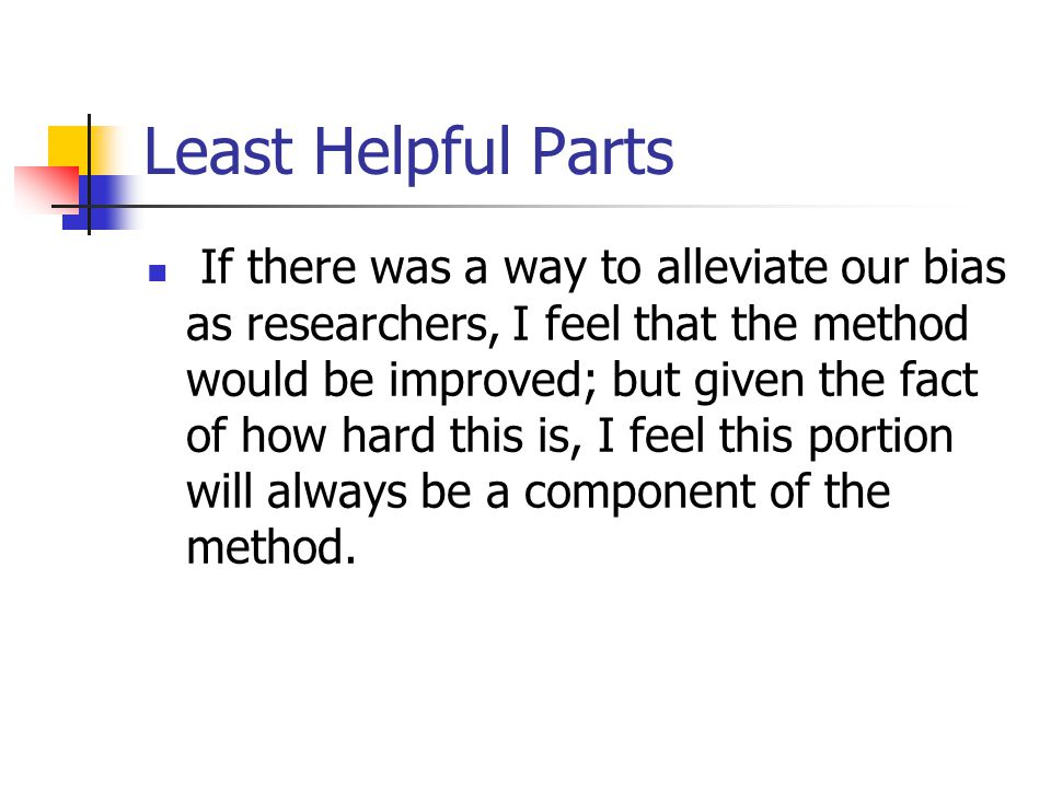 Least Helpful Parts If there was a way to alleviate our bias as researchers, I feel that the method would be improved; but given the fact of how hard this is, I feel this portion will always be a component of the method.