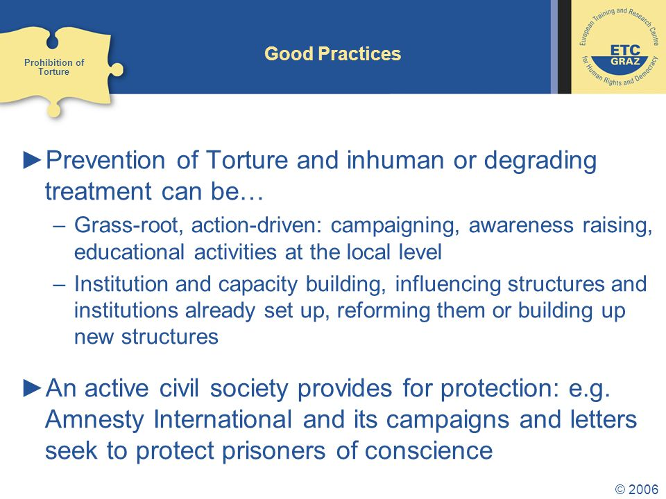 © 2006 Good Practices ►Prevention of Torture and inhuman or degrading treatment can be… –Grass-root, action-driven: campaigning, awareness raising, educational activities at the local level –Institution and capacity building, influencing structures and institutions already set up, reforming them or building up new structures ►An active civil society provides for protection: e.g.