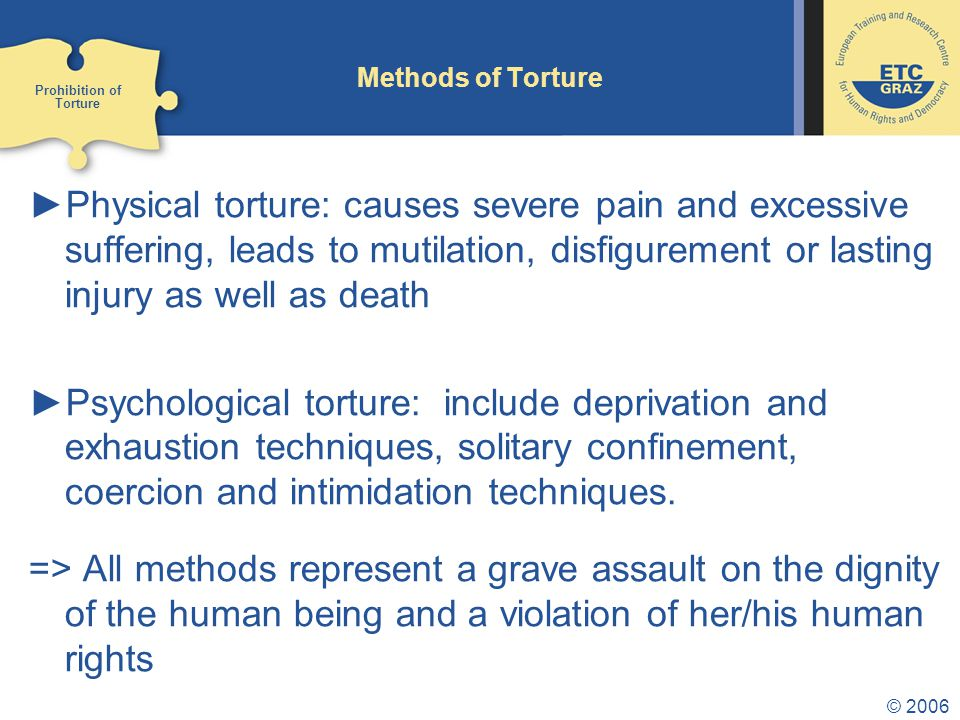 © 2006 Motives for Torture ►To retain and exercise power over opponents or people embarking on progressive ideas ►To exercise political repression and oppression ►To exercise punishment ►To carry out revenge ►To silence opposition ►To obtain information and get a confession ►….