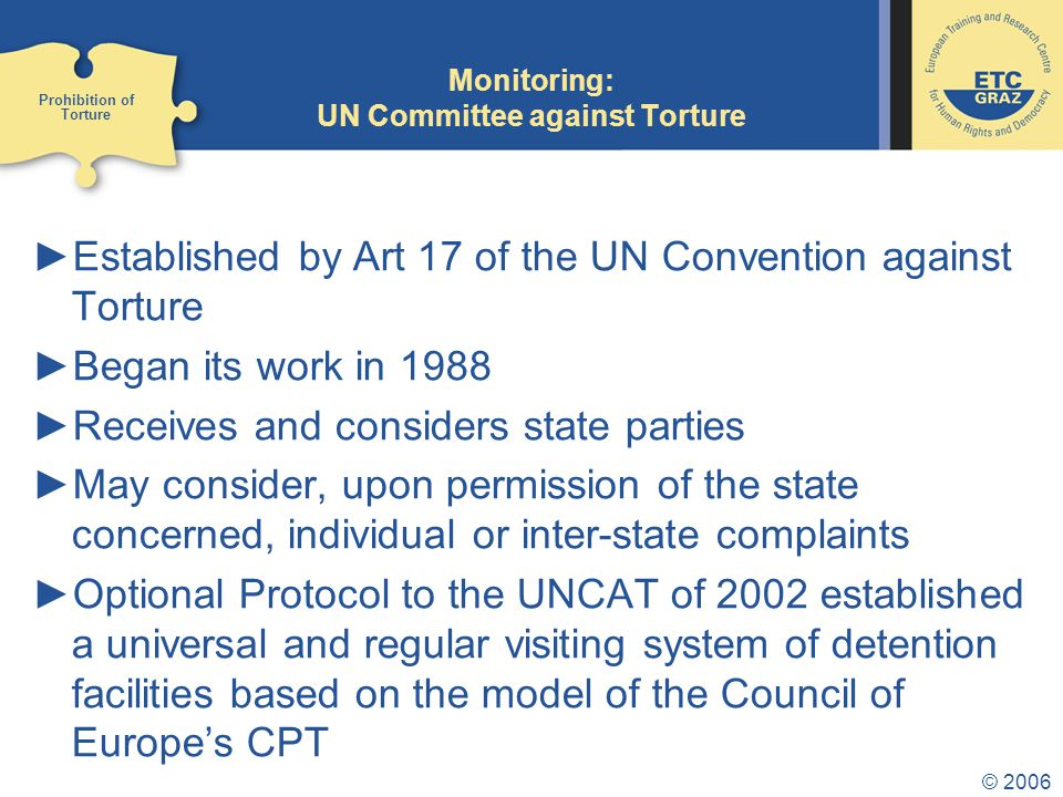 © 2006 Monitoring: UN Special Rapporteur on Torture ►Established by Resolution 1965/33 ►Universal approach ►Transmits communications of urgent appeals and allegation letters to governments ►Undertakes fact-finding missions to countries which are alleged to conduct torture ►Submits annual reports on his work Prohibition of Torture