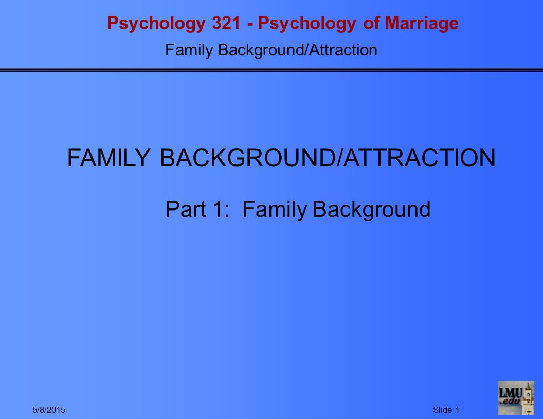 Psychology 321 - Psychology of Marriage Family Background/Attraction 5/8/2015Slide 2 1.Why examine family background.