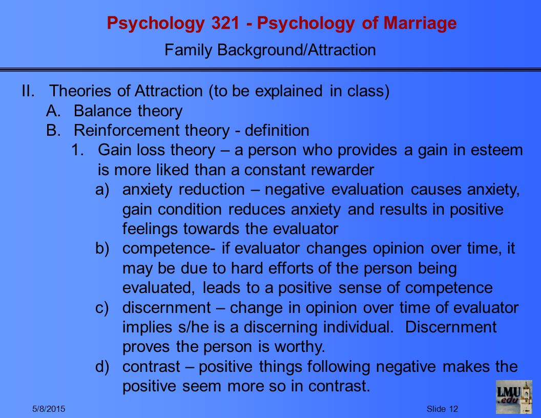 Psychology 321 - Psychology of Marriage Family Background/Attraction 5/8/2015Slide 12 II.Theories of Attraction (to be explained in class) A.Balance theory B.Reinforcement theory - definition 1.Gain loss theory – a person who provides a gain in esteem is more liked than a constant rewarder a)anxiety reduction – negative evaluation causes anxiety, gain condition reduces anxiety and results in positive feelings towards the evaluator b)competence- if evaluator changes opinion over time, it may be due to hard efforts of the person being evaluated, leads to a positive sense of competence c)discernment – change in opinion over time of evaluator implies s/he is a discerning individual.