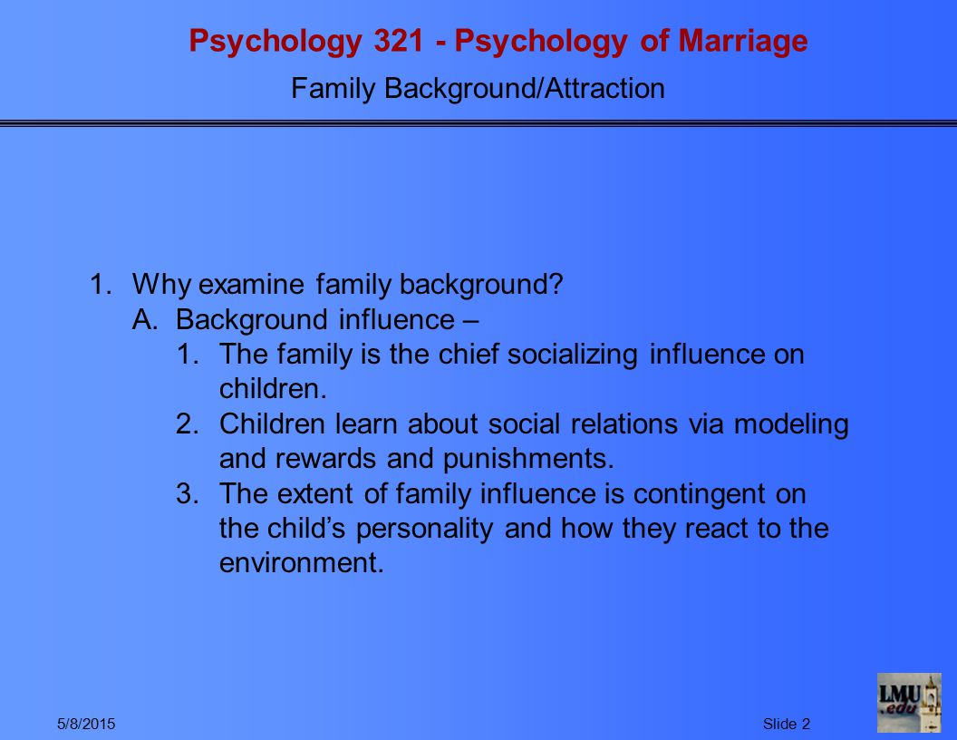 Psychology 321 - Psychology of Marriage Family Background/Attraction 5/8/2015Slide 13 III.Factors that Affect Attractiveness – A.Proximity – Frequent precursor to attractiveness B.Physical attractiveness 1.Physical attractiveness vs.