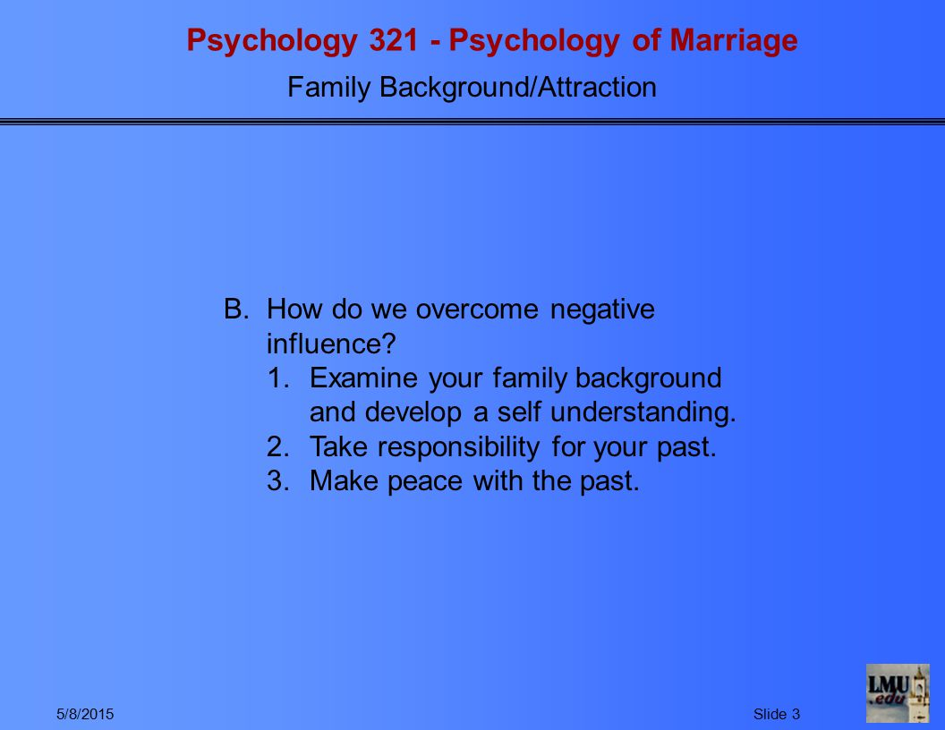 Psychology 321 - Psychology of Marriage Family Background/Attraction 5/8/2015Slide 4 II.Areas of Influence A.Parental attitudes toward children/the importance of approval and acceptance 1.If parents love and approve of children, children develop high self esteem and feel they are loveable and capable of being loved.