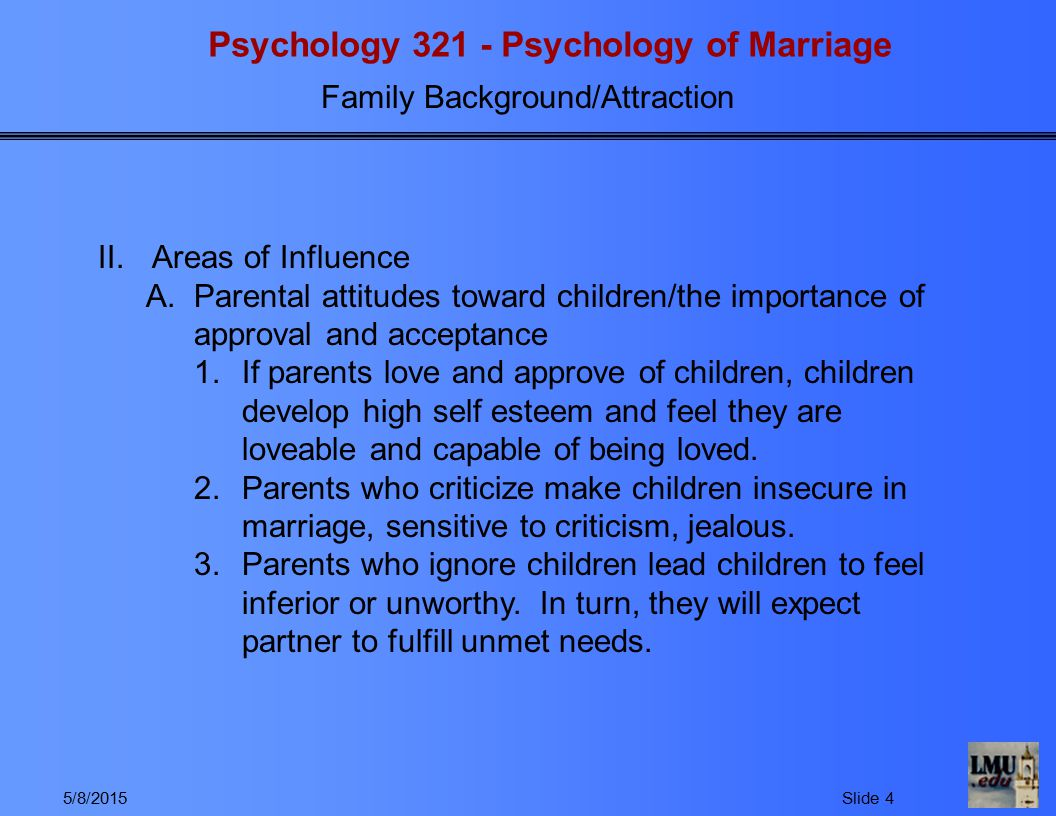 Psychology 321 - Psychology of Marriage Family Background/Attraction 5/8/2015Slide 5 B.Attitudes toward the opposite sex (based on psychodynamic theory ) 1.Boys attitudes toward women a)If boys had good relationships with mother and sisters, they will learn to like women.
