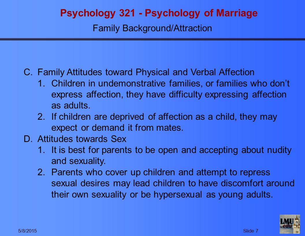 Psychology 321 - Psychology of Marriage Family Background/Attraction 5/8/2015Slide 7 C.Family Attitudes toward Physical and Verbal Affection 1.Children in undemonstrative families, or families who don't express affection, they have difficulty expressing affection as adults.