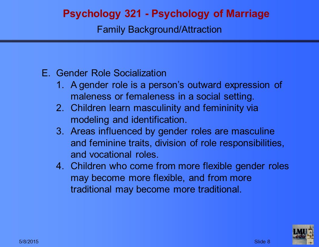 Psychology 321 - Psychology of Marriage Family Background/Attraction 5/8/2015Slide 8 E.Gender Role Socialization 1.A gender role is a person's outward expression of maleness or femaleness in a social setting.