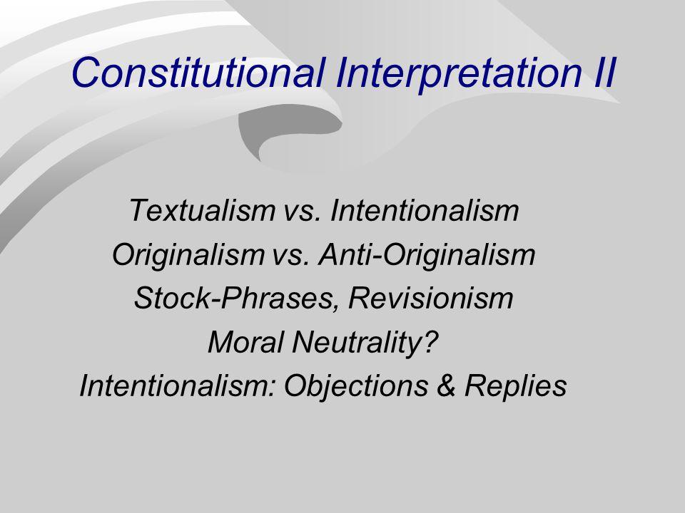 Constitutional Interpretation II Textualism vs. Intentionalism Originalism vs.