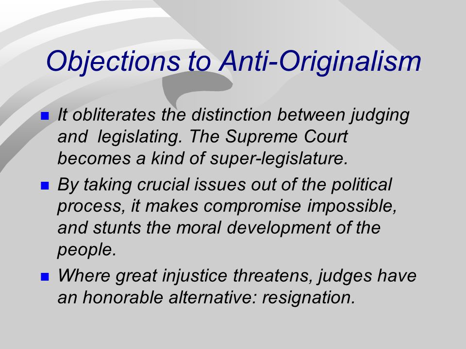 Objections to Anti-Originalism It obliterates the distinction between judging and legislating.