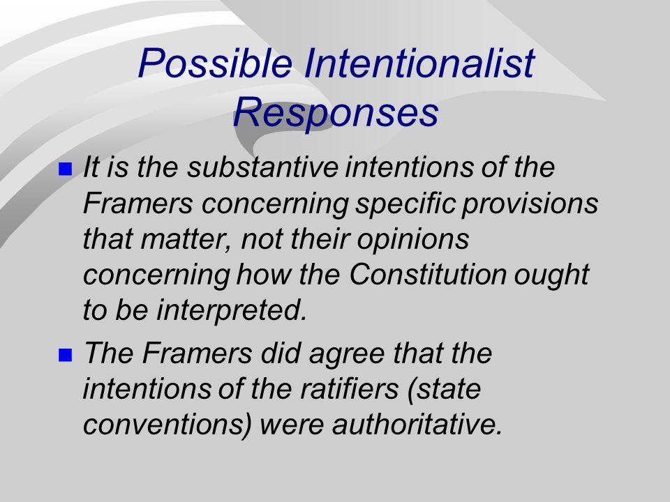 Possible Intentionalist Responses It is the substantive intentions of the Framers concerning specific provisions that matter, not their opinions concerning how the Constitution ought to be interpreted.