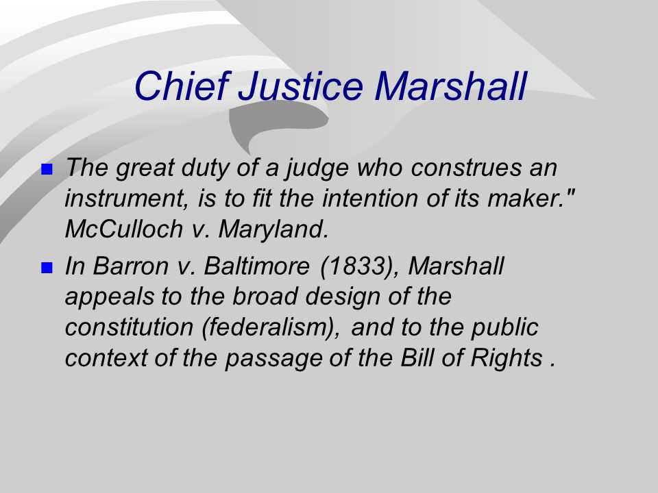 Chief Justice Marshall The great duty of a judge who construes an instrument, is to fit the intention of its maker. McCulloch v.