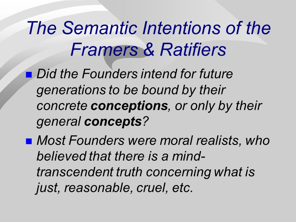 The Semantic Intentions of the Framers & Ratifiers Did the Founders intend for future generations to be bound by their concrete conceptions, or only by their general concepts.