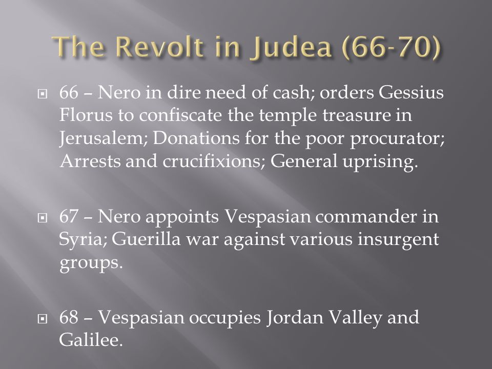  66 – Nero in dire need of cash; orders Gessius Florus to confiscate the temple treasure in Jerusalem; Donations for the poor procurator; Arrests and crucifixions; General uprising.