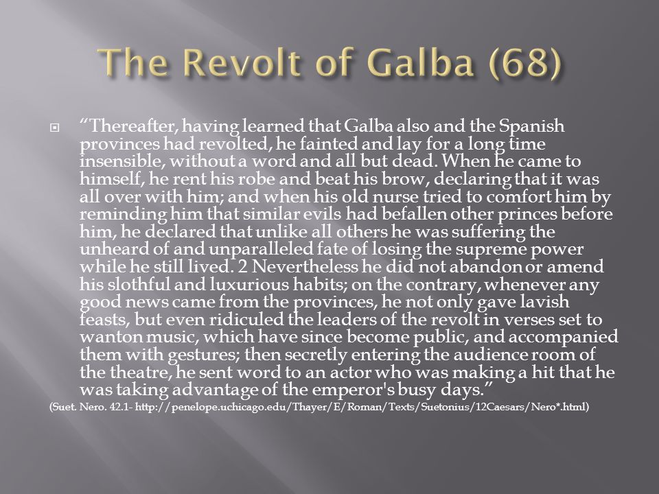  Thereafter, having learned that Galba also and the Spanish provinces had revolted, he fainted and lay for a long time insensible, without a word and all but dead.