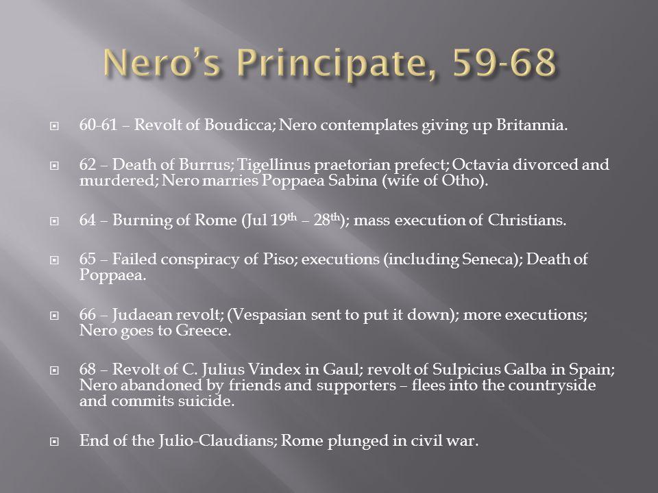  60-61 – Revolt of Boudicca; Nero contemplates giving up Britannia.  62 – Death of Burrus; Tigellinus praetorian prefect; Octavia divorced and murde