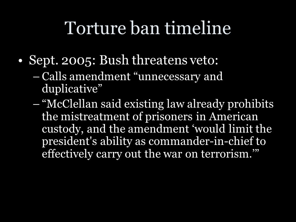 "Torture ban timeline Sept. 2005: Bush threatens veto: –Calls amendment ""unnecessary and duplicative"" –""McClellan said existing law already prohibits t"