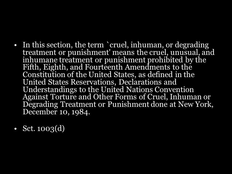 In this section, the term `cruel, inhuman, or degrading treatment or punishment' means the cruel, unusual, and inhumane treatment or punishment prohib