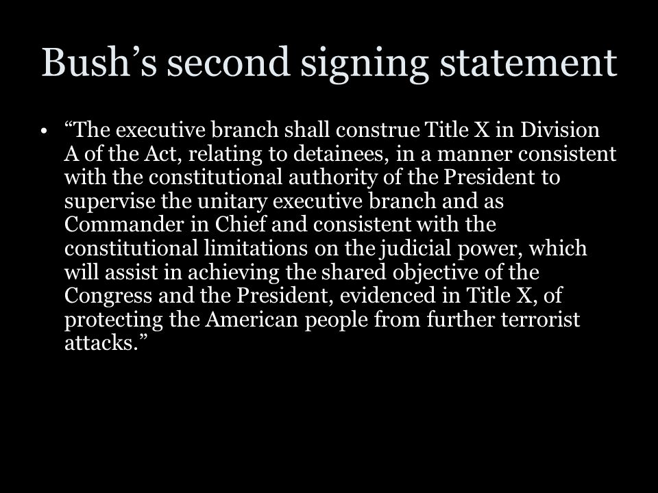 "Bush's second signing statement ""The executive branch shall construe Title X in Division A of the Act, relating to detainees, in a manner consistent w"