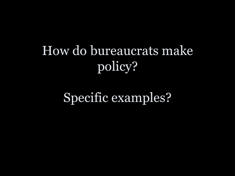 How do bureaucrats make policy? Specific examples?