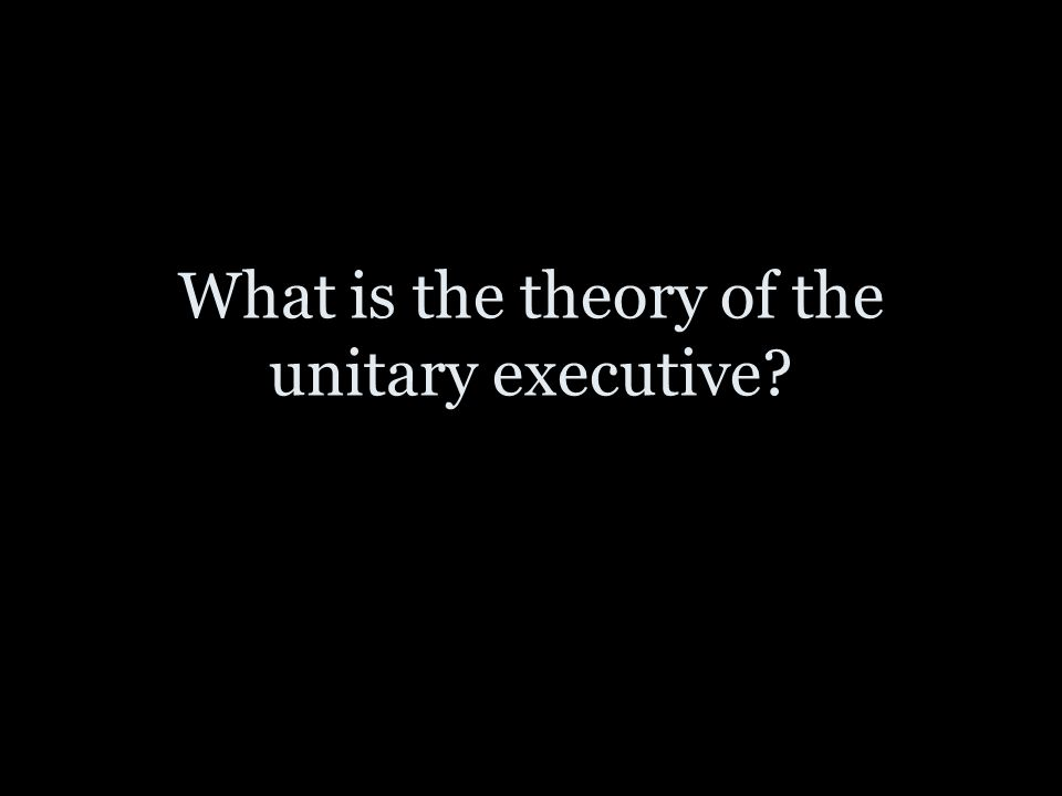 What is the theory of the unitary executive?