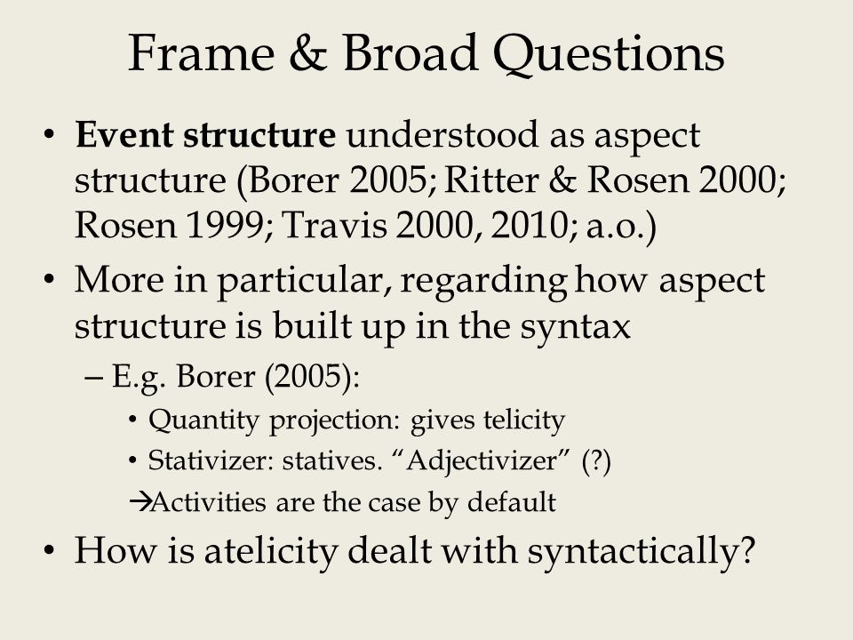 Frame & Broad Questions Event structure understood as aspect structure (Borer 2005; Ritter & Rosen 2000; Rosen 1999; Travis 2000, 2010; a.o.) More in particular, regarding how aspect structure is built up in the syntax – E.g.