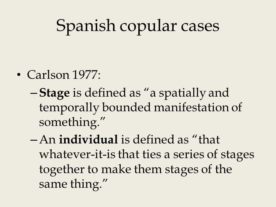 Spanish copular cases Carlson 1977: – Stage is defined as a spatially and temporally bounded manifestation of something. – An individual is defined as that whatever-it-is that ties a series of stages together to make them stages of the same thing.