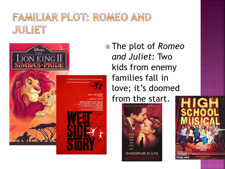  The plot of Romeo and Juliet: Two kids from enemy families fall in love; it's doomed from the start.