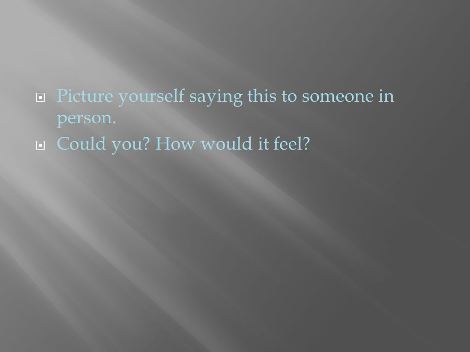  Picture yourself saying this to someone in person.  Could you? How would it feel?