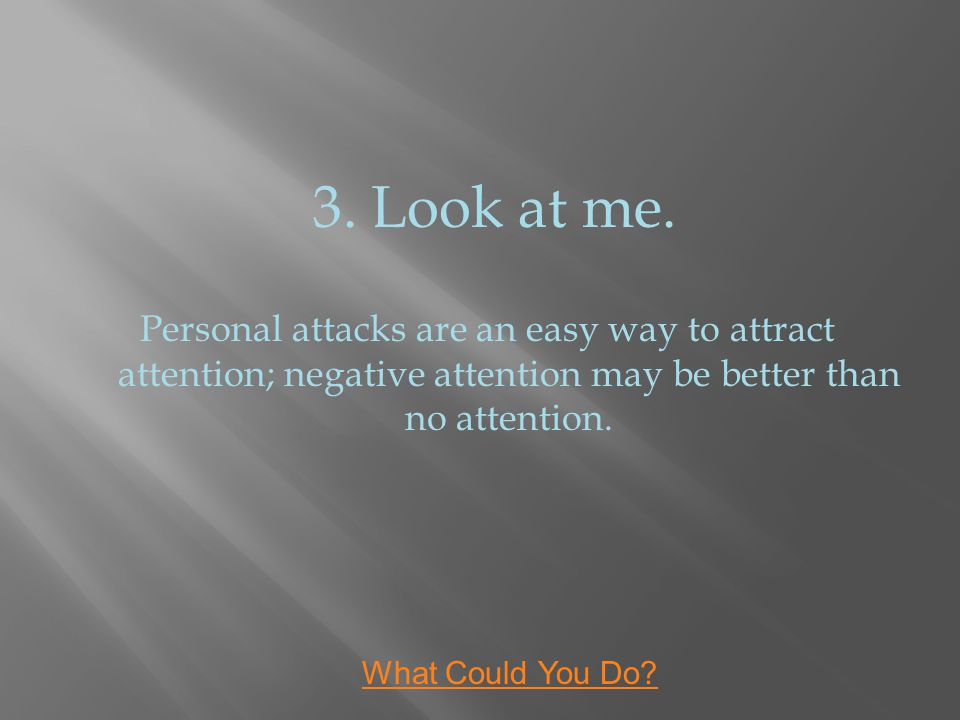 3. Look at me. Personal attacks are an easy way to attract attention; negative attention may be better than no attention. What Could You Do?