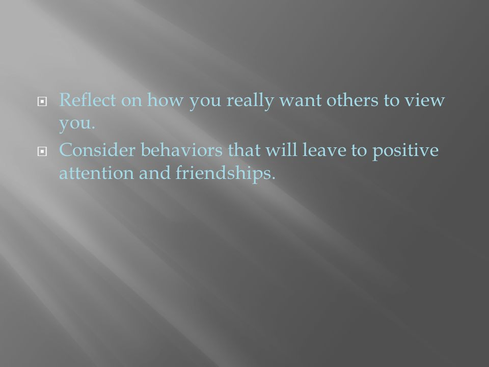  Reflect on how you really want others to view you.  Consider behaviors that will leave to positive attention and friendships.