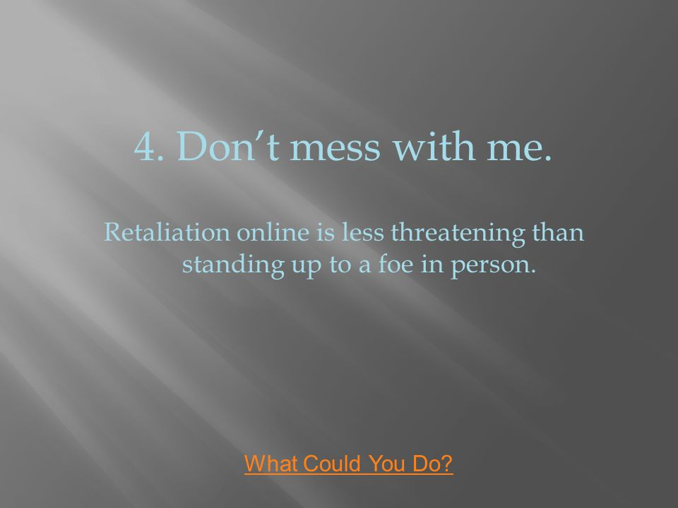 4. Don't mess with me. Retaliation online is less threatening than standing up to a foe in person.
